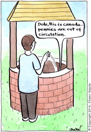 Someone throwing in pennies into a wishing well, and a voice from inside the well coming out saying 'Dude, this is Canada - pennies are out of circulation'