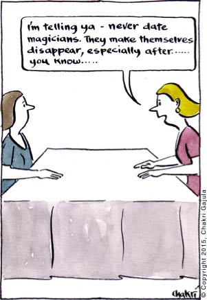 A woman to her friend 'I am telling ya - never date magicians.  They make themselves disappear, especially after ..... you know....'