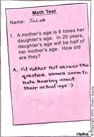 Math Test with a question: A mother's age is 6 times her daughter's age.  In 20 years, daughter's age will be half of<br /> her mother's age.  How old are they?  And the answer: I'd rather not answer this question.  Women seem to hate hearing about their actual age :)